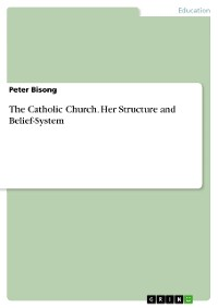 The Catholic Church. Her Structure and Belief-System