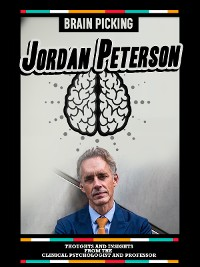 Brainpicking Jordan Peterson: Thoughts And Insights From The Clinical Psychologist And Professor