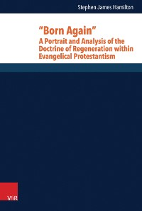 "Cover ""Born Again"": A Portrait and Analysis of the Doctrine of Regeneration within Evangelical Protestantism"