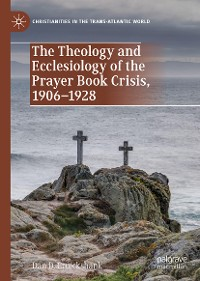 The Theology and Ecclesiology of the Prayer Book Crisis, 1906-1928