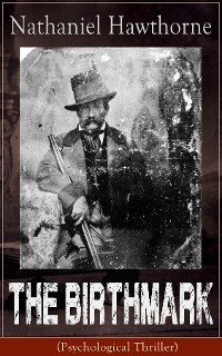 The Birthmark (Psychological Thriller): A Dark Romantic Story on Obsession with Human Perfection From the Renowned American Author of 'The Scarlet Letter', 'The House with the Seven Gables' & 'Twice-Told Tales' (Including Biography)