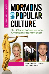 Mormons and Popular Culture: The Global Influence of an American Phenomenon [2 volumes]
