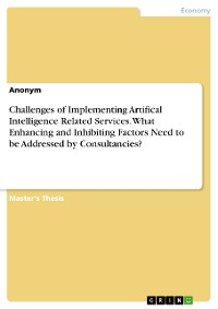 Cover Challenges of Implementing Artifical Intelligence Related Services. What Enhancing and Inhibiting Factors Need to be Addressed by Consultancies?